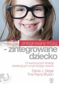Zintegrowany mózg - zintegrowane dziecko - Daniel J. Siegel, Tina Bryson
