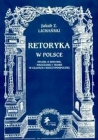 Retoryka w Polsce. Studia o historii, nauczaniu i teorii w c - Jakub Z. Lichański