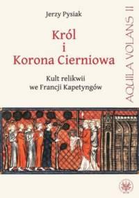 Król i Korona Cierniowa. Kult relikwii we Francji Kapetyngów - Jerzy Pysiak