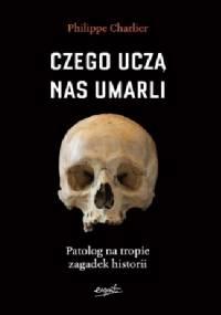Czego uczą nas umarli. Patolog na tropie zagadek historii - Philippe Charlier
