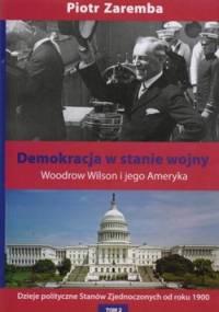 Demokracja w stanie wojny. Woodrow Wilson i jego Ameryka. Dzieje polityczne Stanów Zjednoczonych od roku 1900. Tom 2 - Piotr Zaremba