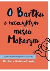 O Bartku i niezwykłym misiu Makarym cz. 2 - Barbara Kubica-Daniel