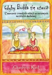 Gdyby Budda się ożenił Tworzenie trwałych relacji uczuciowych na ścieżce - Charlotte Kasl