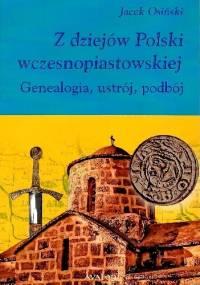 Z dziejów Polski wczesnopiastowskiej. Genealogia, ustrój, podbój - Jacek Osiński