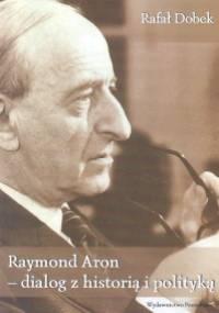 Raymond Aron - dialog z historia i polityką - Rafał Dobek