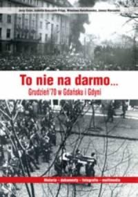 To nie na darmo... Grudzień &70 w Gdańsku i Gdyni - praca zbiorowa