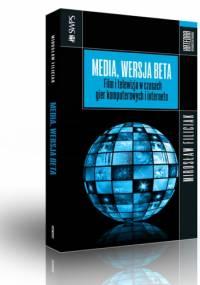 Media, wersja beta : film i telewizja w czasach gier komputerowych i internetu - Mirosław Filiciak