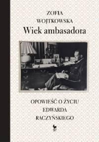 Wiek ambasadora. Opowieść o życiu Edwarda Raczyńskiego - Zofia Wojtkowska