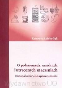 O pokarmach, smakach i utraconych znaczeniach. Historia kultury sub specie culinaria - Katarzyna Łeńska-Bąk