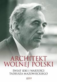 Architekt wolnej Polski. Świat wartości i idei Tadeusza Mazowieckiego - praca zbiorowa