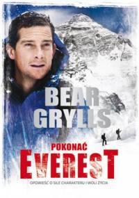 Pokonać Everest. Opowieść o sile charakteru i woli życia - Bear Grylls
