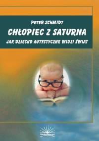 Chłopiec z Saturna. Jak dziecko autystyczne widzi świat - Peter Schmidt