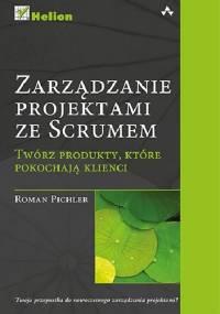 Zarządzanie projektami ze Scrumem. Twórz produkty, które pokochają klienci - Roman Pichler