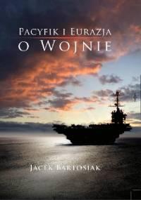 Pacyfik i Eurazja. O wojnie - Jacek Bartosiak