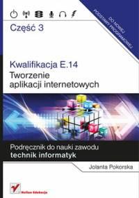 Kwalifikacja E.14. Część 3. Tworzenie aplikacji internetowych. Podręcznik do nauki zawodu technik informatyk - Jolanta Pokorska