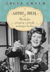 Gotuj z Julią. Niezbędne przepisy i porady mistrzyni kuchni - Julia Child