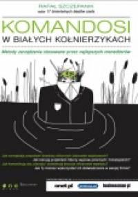 Komandosi w białych kołnierzykach. Metody zarządzania stosowane przez najlepszych menedżerów. - Rafał Szczepanik