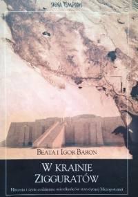 W krainie zigguratów : historia i życie codzienne mieszkańców starożytnej Mezopotamii - Beata Baron, Igor Baron