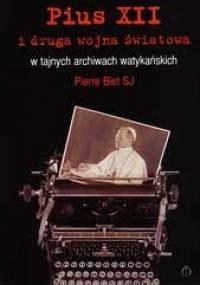 Pius XII i druga wojna światowa w tajnych archiwach watykańskich - Pierre Blet SJ