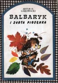 Balbaryk i złota piosenka - Artur Daniel Liskowacki