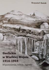 Gorlickie w Wielkiej Wojnie 1914-1915 Wspomnienia, relacje, legendy - Krzysztof Kusiak