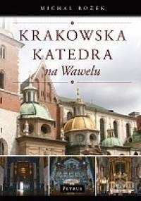 Krakowska katedra na Wawelu : dzieje - ludzie - sztuka - zwyczaje - Michał Rożek