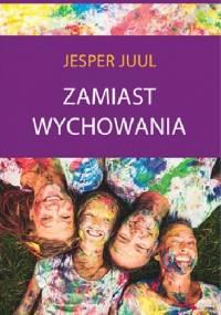 Zamiast wychowania. O sile relacji z dzieckiem - Jesper Juul