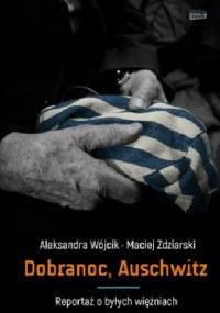 Dobranoc, Auschwitz. Reportaż o byłych więźniach - Maciej Zdziarski, Aleksandra Wójcik