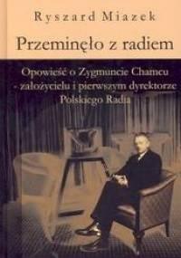 Przeminęło z radiem. Opowieść o Zygmuncie Chamcu - założycielu i pierwszym dyrektorze Polskiego - Ryszard Miazek