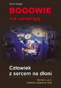 Człowiek z sercem na dłoni. Powieść o życiu Profesora Zbigniewa Religi. - Anna Nowak