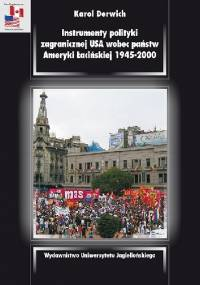Instrumenty polityki zagranicznej USA wobec państw Ameryki Łacińskiej 1945–2000 - Karol Derwich