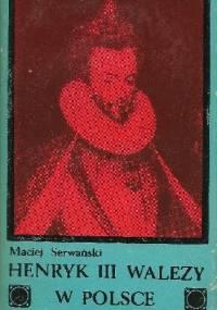 Henryk III Walezy w Polsce. Stosunki polsko-francuskie w latach 1566-1576 - Maciej Jerzy Serwański