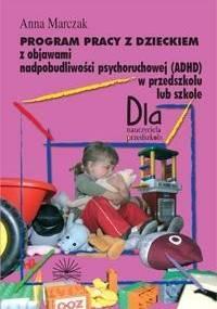 Program pracy z dzieckiem z objawami nadpobudliwości psychoruchowej (ADHD) w przedszkolu lub szkole - Marczak Anna
