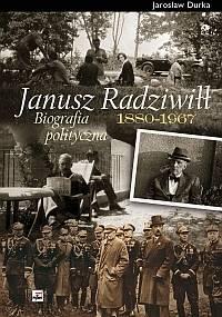 Janusz Radziwiłł (1880 - 1967). Biografia polityczna - Jarosław Durka