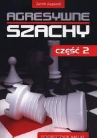 Agresywne szachy cz.2. Podręcznik walki. - Jacob Aagaard