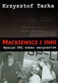Mackiewicz i inni. Wywiad PRL wobec emigrantów - Krzysztof Tarka