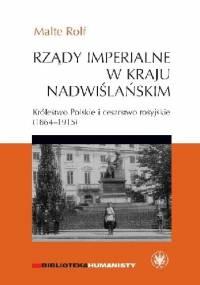 Rządy imperialne w Kraju Nadwiślańskim. Królestwo Polskie i cesarstwo rosyjskie 1864–1915 - Rolf Malte
