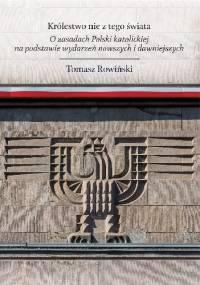 Królestwo nie z tego świata. O zasadach Polski katolickiej, na podstawie wydarzeń nowszych i dawniejszych - Tomasz Rowiński