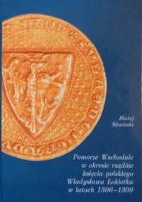 Pomorze Wschodnie w okresie rządów księcia polskiego Władysława Łokietka w latach 1306-1309 - Błażej Śliwiński