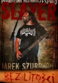 Bez litości. Prawdziwa historia zespołu Slayer - Jarek Szubrycht