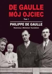 DE GAULLE MÓJ OJCIEC. Tom 1. Rozmowy z Michelem Tauriakiem - Philippe De Gaulle
