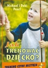 Jak trenować dziecko. Trening czyni mistrza - Debi Pearl, Michael Pearl