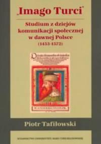 Imago Turci. Studium z dziejów komunikacji społecznej w dawnej Polsce (1453-1572) - Piotr Tafiłowski