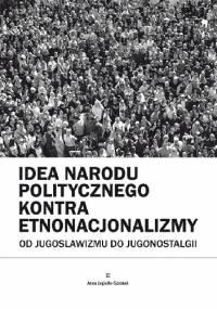 Idea narodu politycznego kontra etnonacjonalizmy. Od jugoslawizmu do jugonostalgii - Anna Jagiełło-Szostak