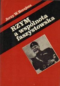 Rzym a wspólnota faszystowska. O penetracji faszyzmu włoskiego w Europie Środkowej, Południowej i Wschodniej - Jerzy Wojciech Borejsza
