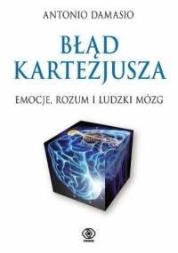 Błąd Kartezjusza. Emocje, rozum i ludzki mózg - Antonio Damasio
