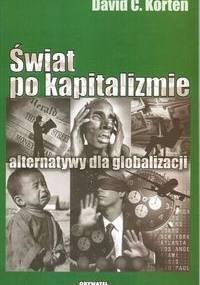 """""""Świat po kapitalizmie. Alternatywy dla globalizacji """" David C. Korten - David C. Korten"""