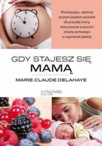 Gdy stajesz się mamą - Marie - Claude Delahaye