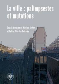 La ville : palimpsestes et mutations - Wiesław Kroker, Judyta Zbierska-Mościcka