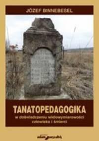 Tanatopedagogika w doświadczeniu wielowymiarowości człowieka i śmierci. - Józef Binnebesel
